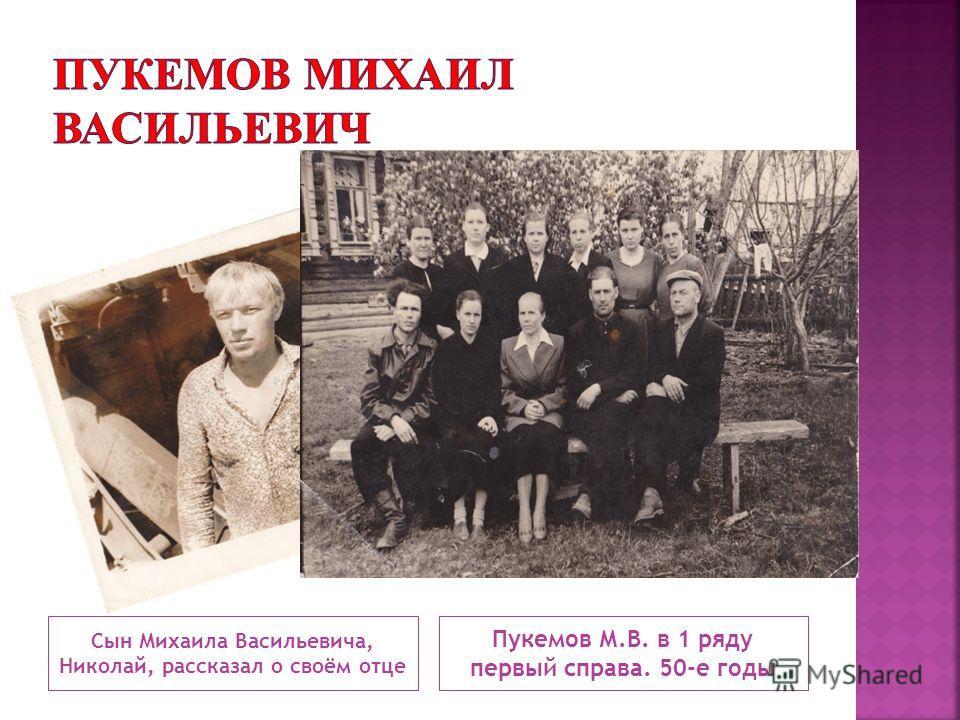 Сын Михаила Васильевича, Николай, рассказал о своём отце Пукемов М.В. в 1 ряду первый справа. 50-е годы