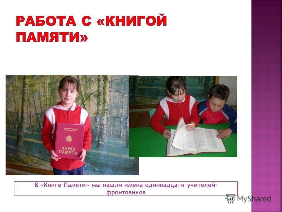 В «Книге Памяти» мы нашли имена одиннадцати учителей- фронтовиков