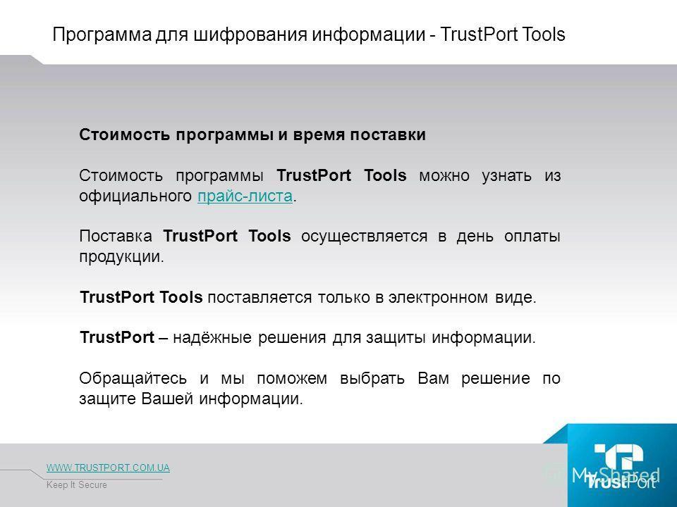 Программа для шифрования информации - TrustPort Tools WWW.TRUSTPORT.COM.UA Keep It Secure Стоимость программы и время поставки Стоимость программы TrustPort Tools можно узнать из официального прайс-листа.прайс-листа Поставка TrustPort Tools осуществл