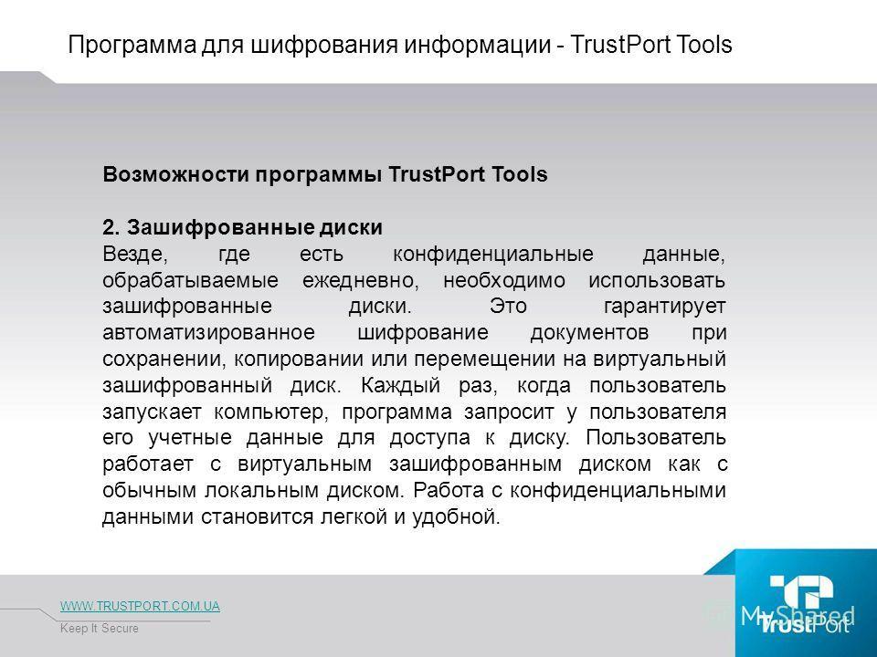 Программа для шифрования информации - TrustPort Tools WWW.TRUSTPORT.COM.UA Keep It Secure Возможности программы TrustPort Tools 2. Зашифрованные диски Везде, где есть конфиденциальные данные, обрабатываемые ежедневно, необходимо использовать зашифров