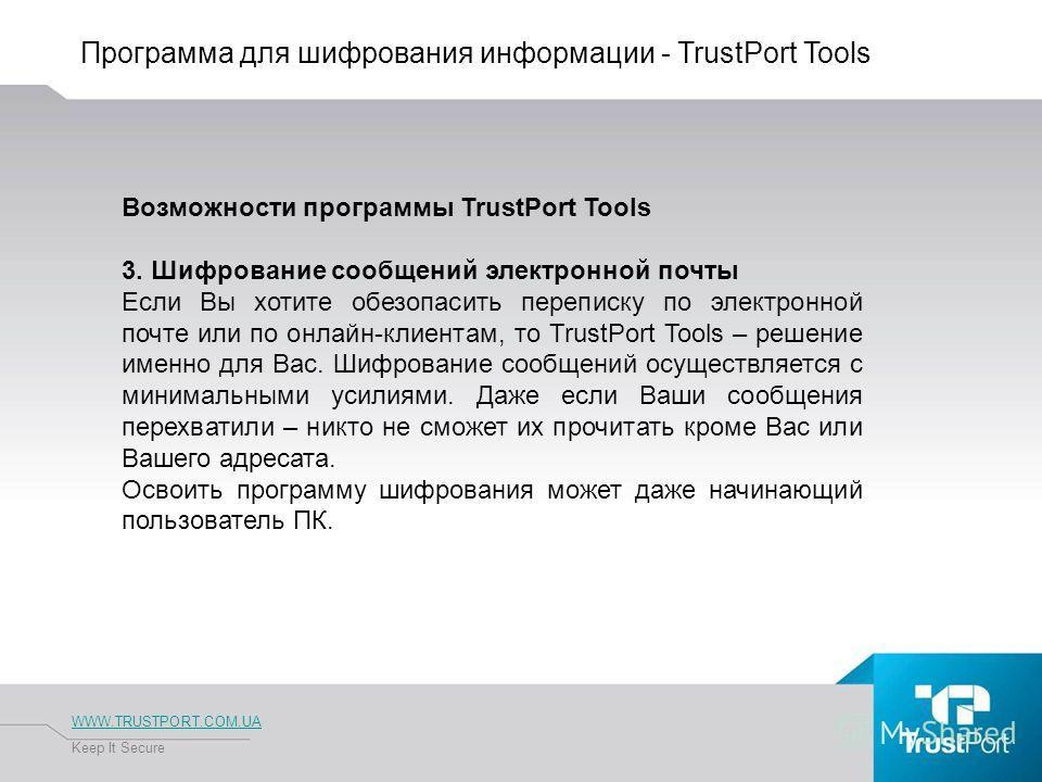 Программа для шифрования информации - TrustPort Tools WWW.TRUSTPORT.COM.UA Keep It Secure Возможности программы TrustPort Tools 3. Шифрование сообщений электронной почты Если Вы хотите обезопасить переписку по электронной почте или по онлайн-клиентам