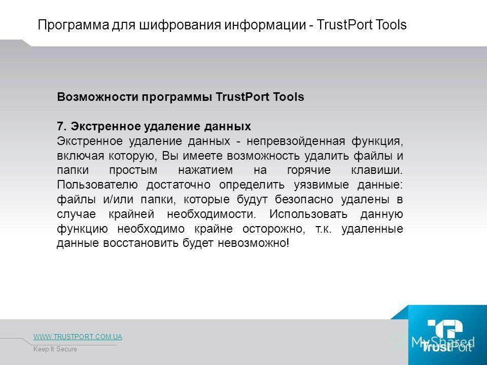 Программа для шифрования информации - TrustPort Tools WWW.TRUSTPORT.COM.UA Keep It Secure Возможности программы TrustPort Tools 7. Экстренное удаление данных Экстренное удаление данных - непревзойденная функция, включая которую, Вы имеете возможность
