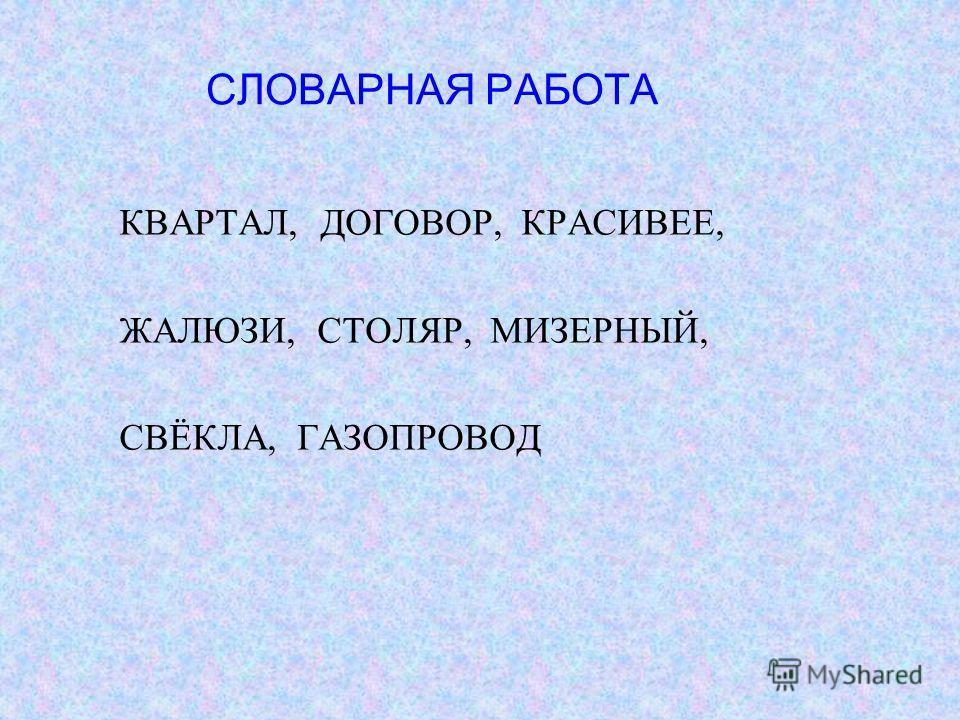 СЛОВАРНАЯ РАБОТА КВАРТАЛ, ДОГОВОР, КРАСИВЕЕ, ЖАЛЮЗИ, СТОЛЯР, МИЗЕРНЫЙ, СВЁКЛА, ГАЗОПРОВОД