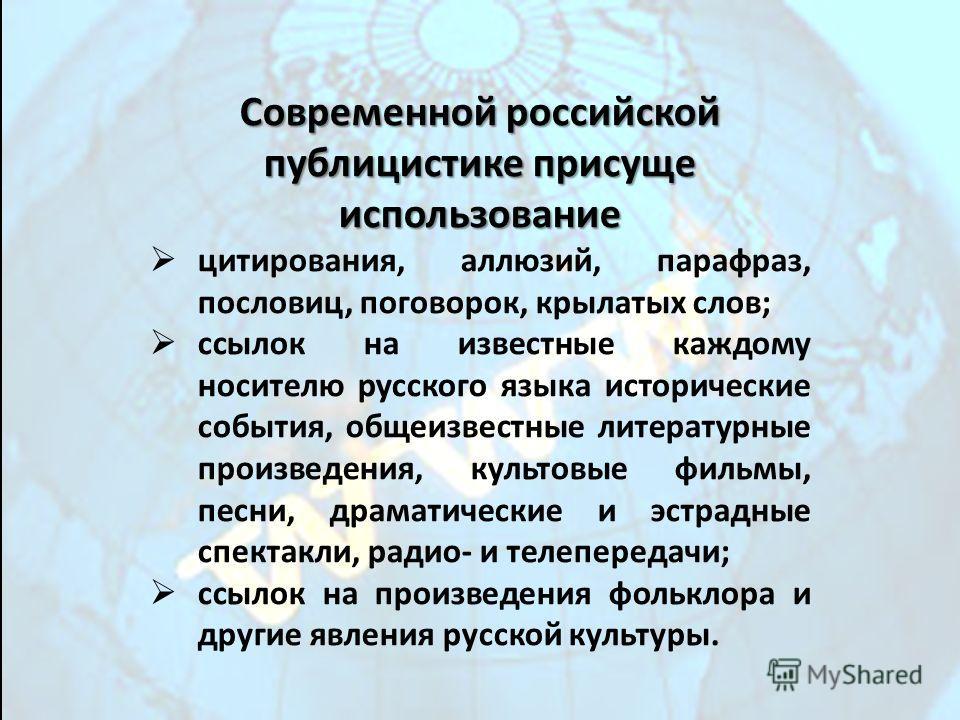 Современной российской публицистике присуще использование цитирования, аллюзий, парафраз, пословиц, поговорок, крылатых слов; ссылок на известные каждому носителю русского языка исторические события, общеизвестные литературные произведения, культовые