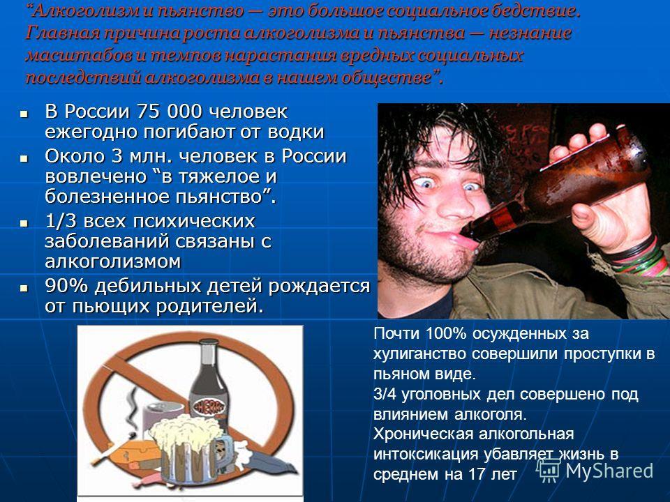 Алкоголизм и пьянство это большое социальное бедствие. Главная причина роста алкоголизма и пьянства незнание масштабов и темпов нарастания вредных социальных последствий алкоголизма в нашем обществе. В России 75 000 человек ежегодно погибают от водки