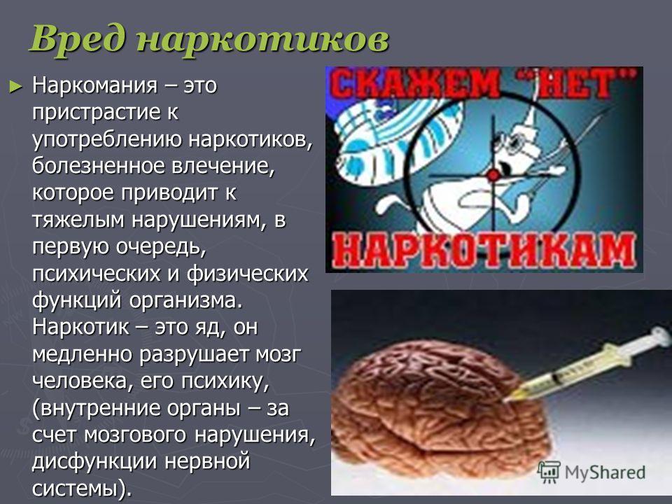 Вред наркотиков Наркомания – это пристрастие к употреблению наркотиков, болезненное влечение, которое приводит к тяжелым нарушениям, в первую очередь, психических и физических функций организма. Наркотик – это яд, он медленно разрушает мозг человека,