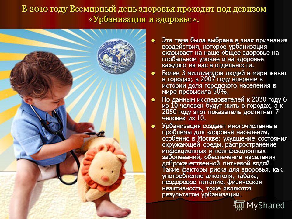 В 2010 году Всемирный день здоровья проходит под девизом «Урбанизация и здоровье». Эта тема была выбрана в знак признания воздействия, которое урбанизация оказывает на наше общее здоровье на глобальном уровне и на здоровье каждого из нас в отдельност