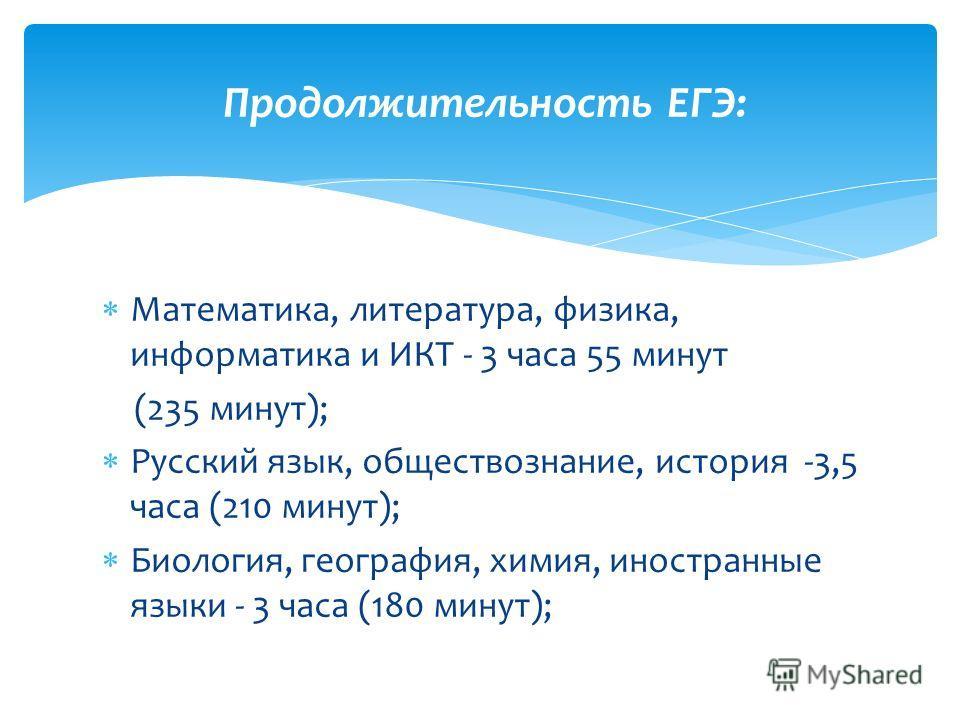 Математика, литература, физика, информатика и ИКТ - 3 часа 55 минут (235 минут); Русский язык, обществознание, история -3,5 часа (210 минут); Биология, география, химия, иностранные языки - 3 часа (180 минут); Продолжительность ЕГЭ: