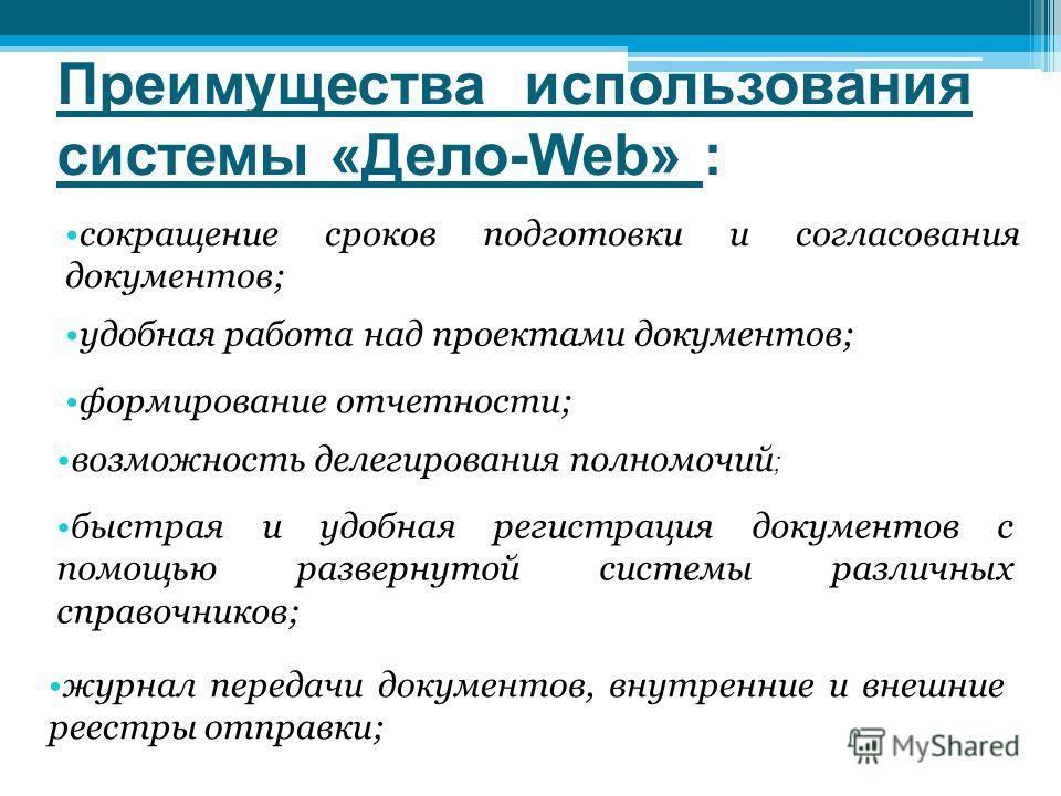 Преимущества использования системы «Дело-Web» : отслеживание движения документа на всех этапах его жизненного цикла; эффективный контроль и отчетность по исполнению резолюций; удобный и быстрый поиск по любым реквизитам регистрационной карточки как п