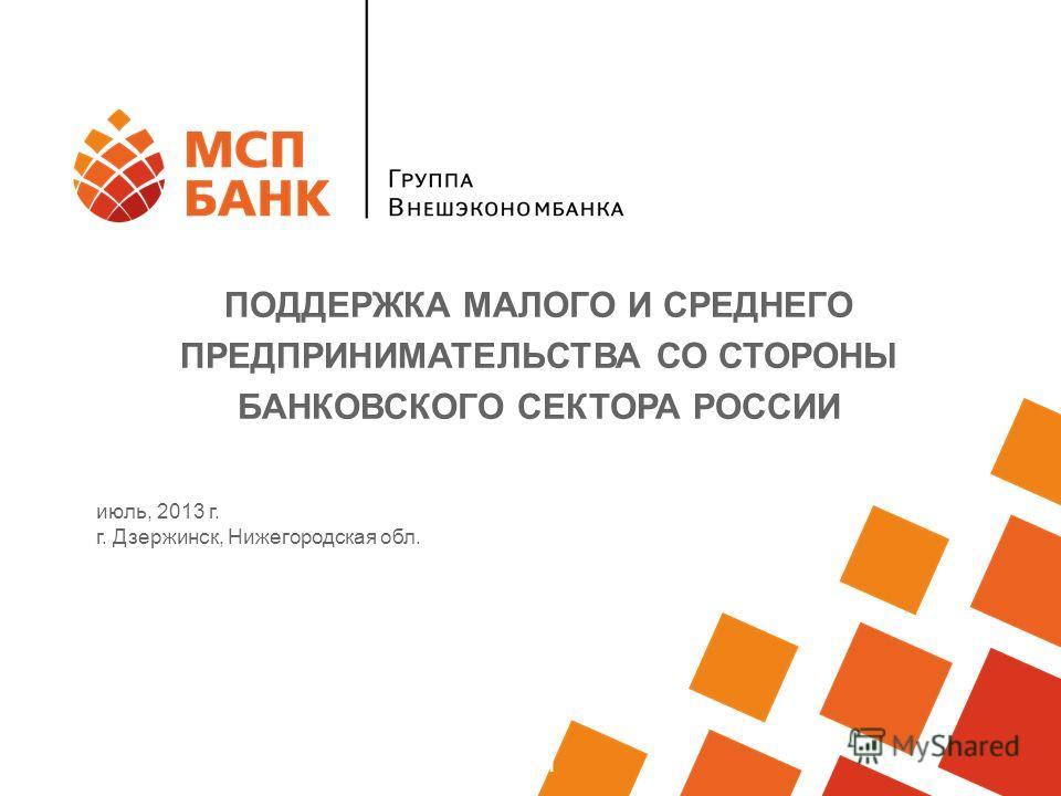 Программа финансовой поддержки МСП июль, 2013 г. г. Дзержинск, Нижегородская обл. ПОДДЕРЖКА МАЛОГО И СРЕДНЕГО ПРЕДПРИНИМАТЕЛЬСТВА СО СТОРОНЫ БАНКОВСКОГО СЕКТОРА РОССИИ
