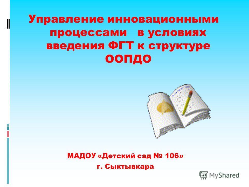 Управление инновационными процессами в условиях введения ФГТ к структуре ООПДО МАДОУ «Детский сад 106» г. Сыктывкара