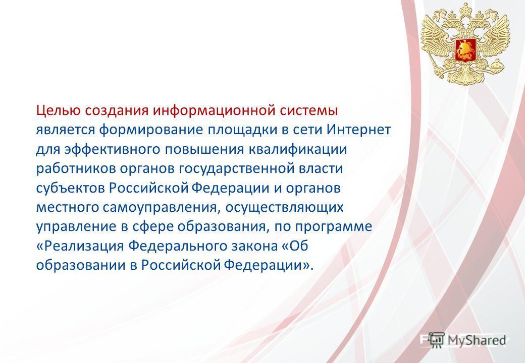 Целью создания информационной системы является формирование площадки в сети Интернет для эффективного повышения квалификации работников органов государственной власти субъектов Российской Федерации и органов местного самоуправления, осуществляющих уп