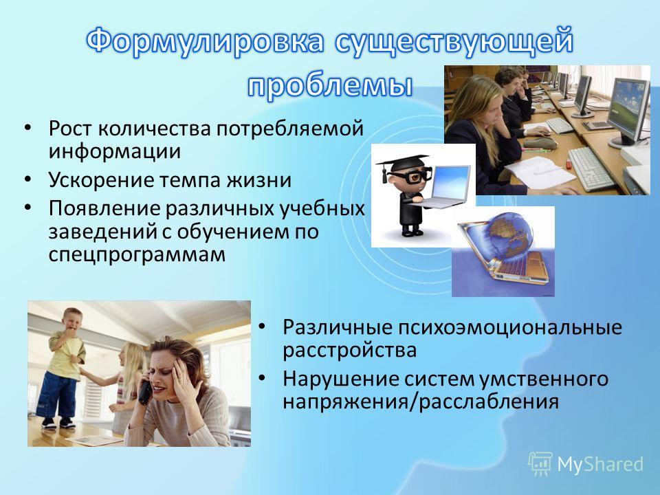 Рост количества потребляемой информации Ускорение темпа жизни Появление различных учебных заведений с обучением по спецпрограммам Различные психоэмоциональные расстройства Нарушение систем умственного напряжения/расслабления