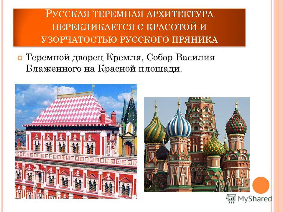 Р УССКАЯ ТЕРЕМНАЯ АРХИТЕКТУРА ПЕРЕКЛИКАЕТСЯ С КРАСОТОЙ И УЗОРЧАТОСТЬЮ РУССКОГО ПРЯНИКА Теремной дворец Кремля, Собор Василия Блаженного на Красной площади.