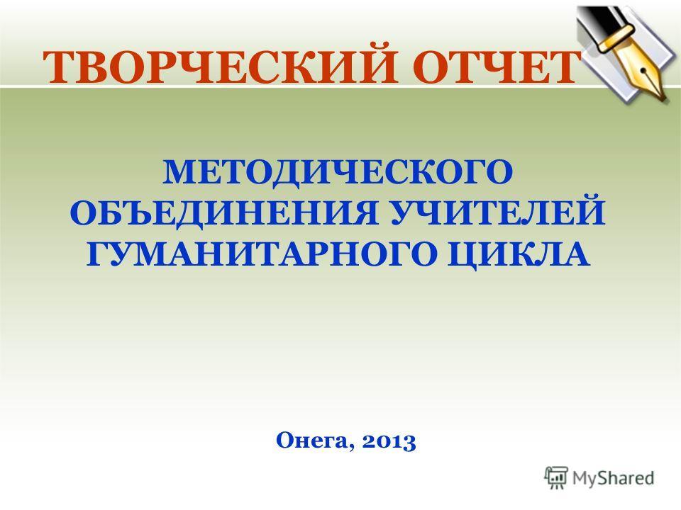 ТВОРЧЕСКИЙ ОТЧЕТ МЕТОДИЧЕСКОГО ОБЪЕДИНЕНИЯ УЧИТЕЛЕЙ ГУМАНИТАРНОГО ЦИКЛА Онега, 2013