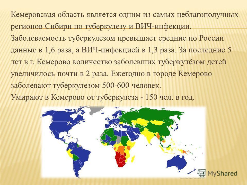 Кемеровская область является одним из самых неблагополучных регионов Сибири по туберкулезу и ВИЧ-инфекции. Заболеваемость туберкулезом превышает средние по России данные в 1,6 раза, а ВИЧ-инфекцией в 1,3 раза. За последние 5 лет в г. Кемерово количес