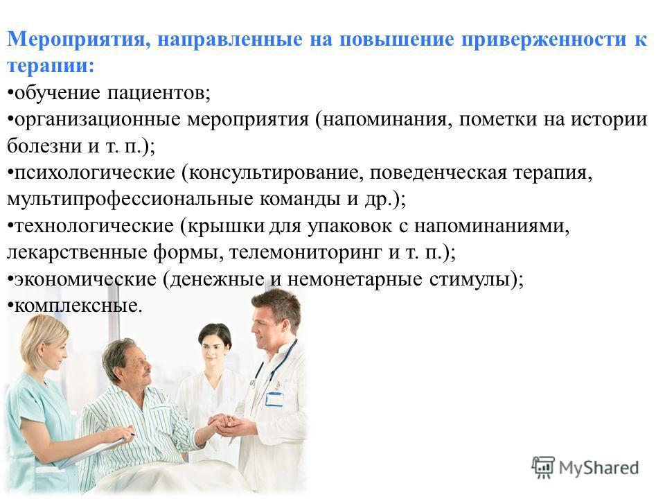 Мероприятия, направленные на повышение приверженности к терапии: обучение пациентов; организационные мероприятия (напоминания, пометки на истории болезни и т. п.); психологические (консультирование, поведенческая терапия, мультипрофессиональные коман