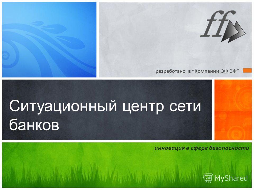 разработано в Компании ЭФ ЭФ Ситуационный центр сети банков инновация в сфере безопасности