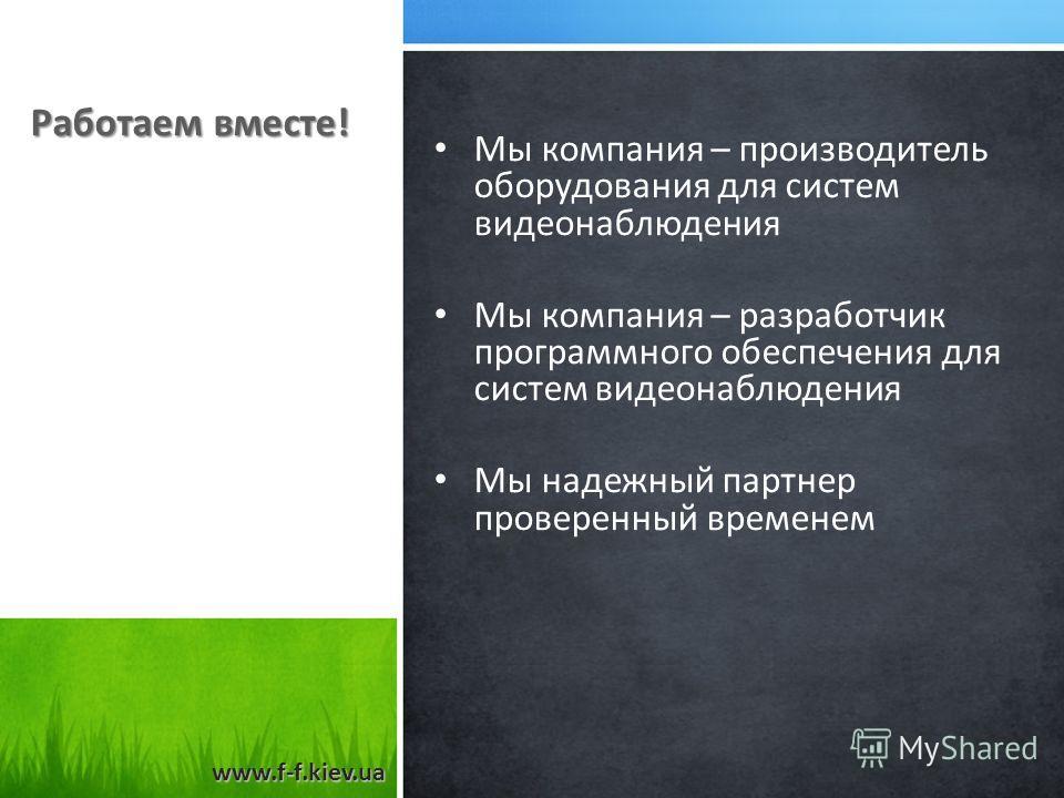 Работаем вместе! Мы компания – производитель оборудования для систем видеонаблюдения Мы компания – разработчик программного обеспечения для систем видеонаблюдения Мы надежный партнер проверенный временем www.f-f.kiev.ua