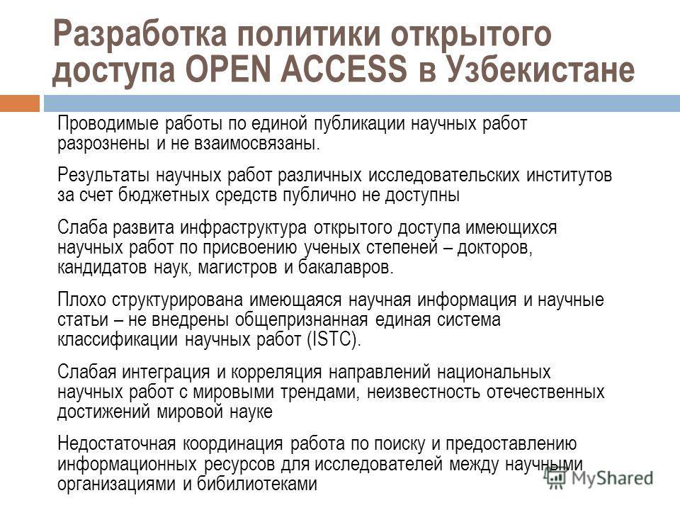 Разработка политики открытого доступа OPEN ACCESS в Узбекистане Проводимые работы по единой публикации научных работ разрознены и не взаимосвязаны. Результаты научных работ различных исследовательских институтов за счет бюджетных средств публично не