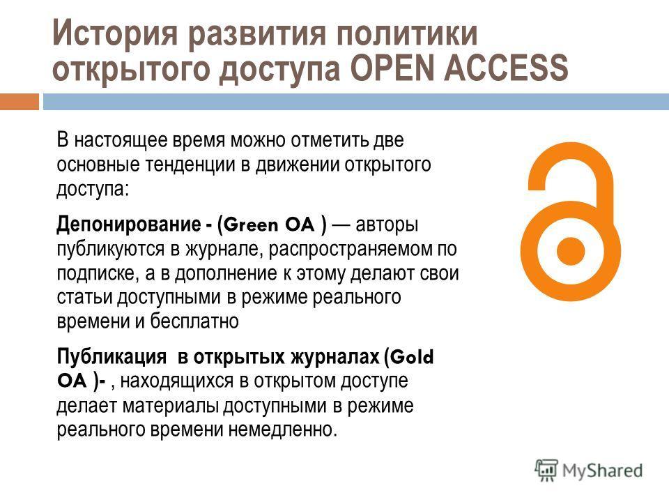 История развития политики открытого доступа OPEN ACCESS В настоящее время можно отметить две основные тенденции в движении открытого доступа: Депонирование - ( Green OA ) авторы публикуются в журнале, распространяемом по подписке, а в дополнение к эт