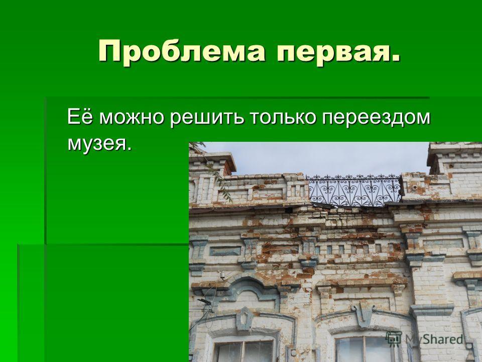 Проблема первая. Проблема первая. Её можно решить только переездом музея. Её можно решить только переездом музея.