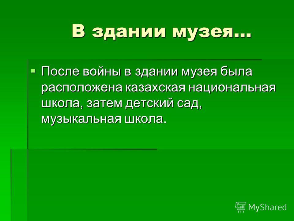 В здании музея… В здании музея… После войны в здании музея была расположена казахская национальная школа, затем детский сад, музыкальная школа. После войны в здании музея была расположена казахская национальная школа, затем детский сад, музыкальная ш