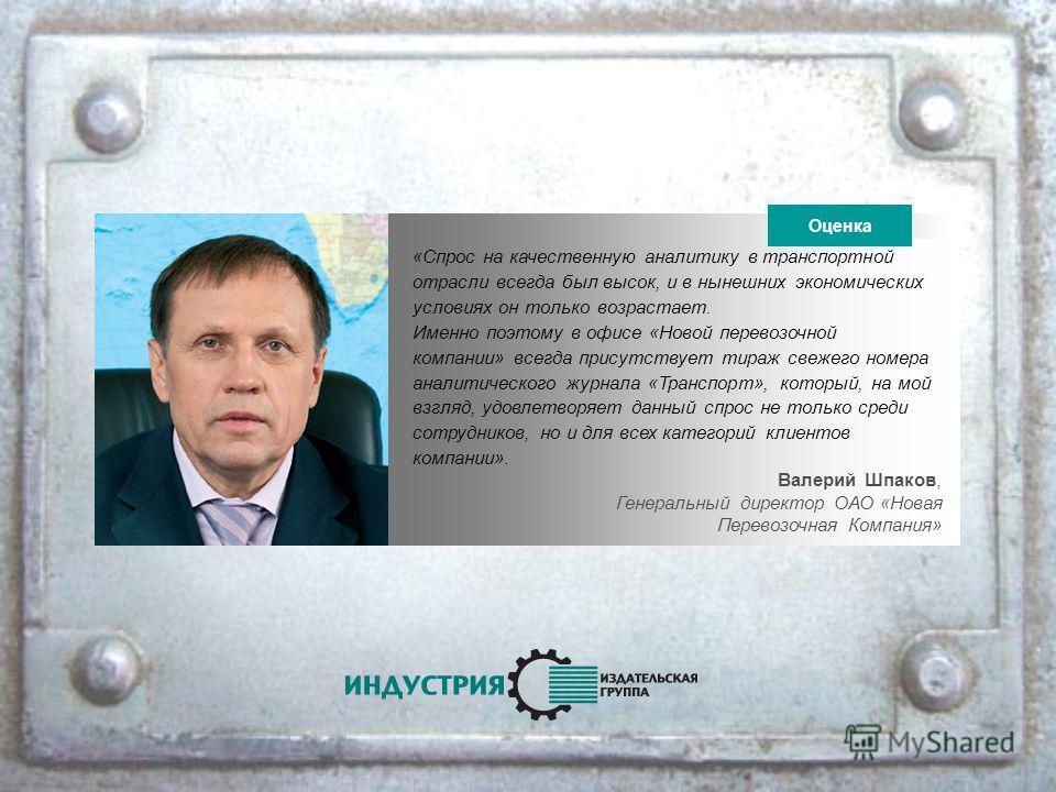 Валерий Шпаков, Генеральный директор ОАО «Новая Перевозочная Компания» «Спрос на качественную аналитику в транспортной отрасли всегда был высок, и в нынешних экономических условиях он только возрастает. Именно поэтому в офисе «Новой перевозочной комп