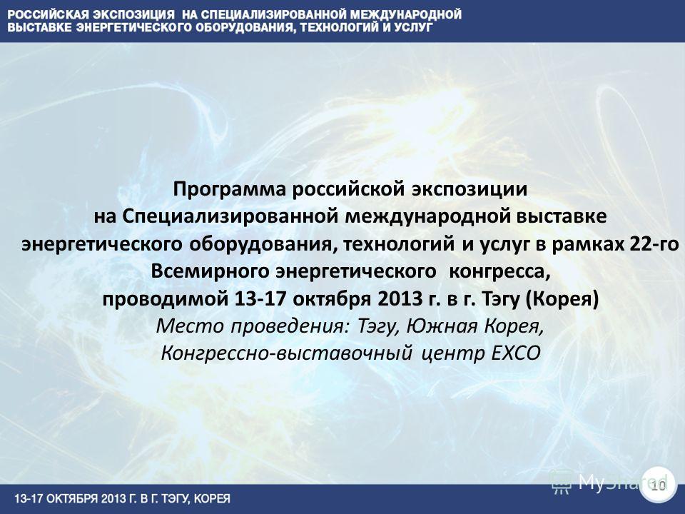 10 Программа российской экспозиции на Специализированной международной выставке энергетического оборудования, технологий и услуг в рамках 22-го Всемирного энергетического конгресса, проводимой 13-17 октября 2013 г. в г. Тэгу (Корея) Место проведения: