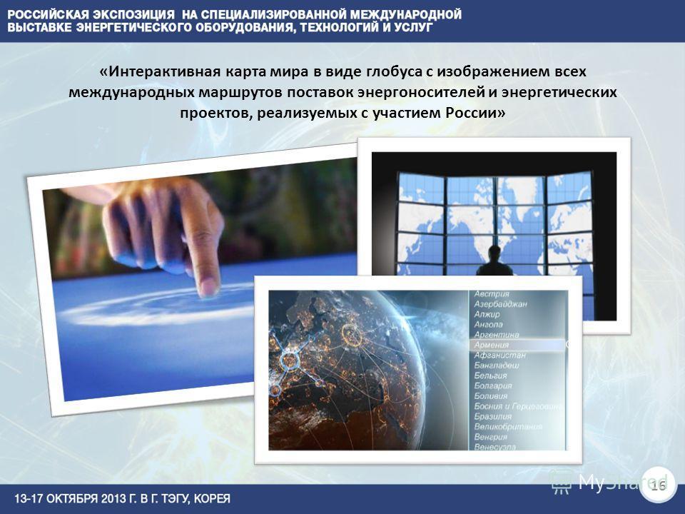 «Интерактивная карта мира в виде глобуса с изображением всех международных маршрутов поставок энергоносителей и энергетических проектов, реализуемых с участием России» 16
