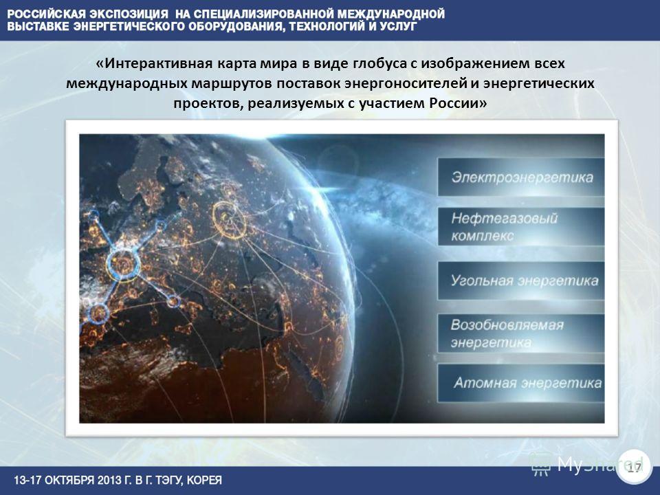 17 «Интерактивная карта мира в виде глобуса с изображением всех международных маршрутов поставок энергоносителей и энергетических проектов, реализуемых с участием России»