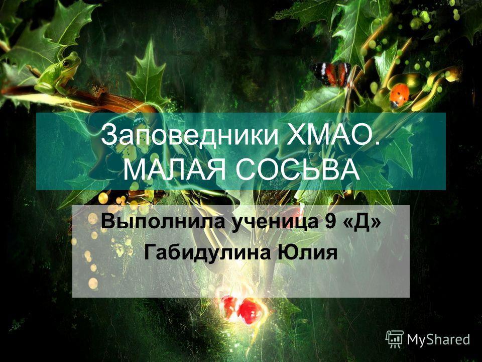 Заповедники ХМАО. МАЛАЯ СОСЬВА Выполнила ученица 9 «Д» Габидулина Юлия
