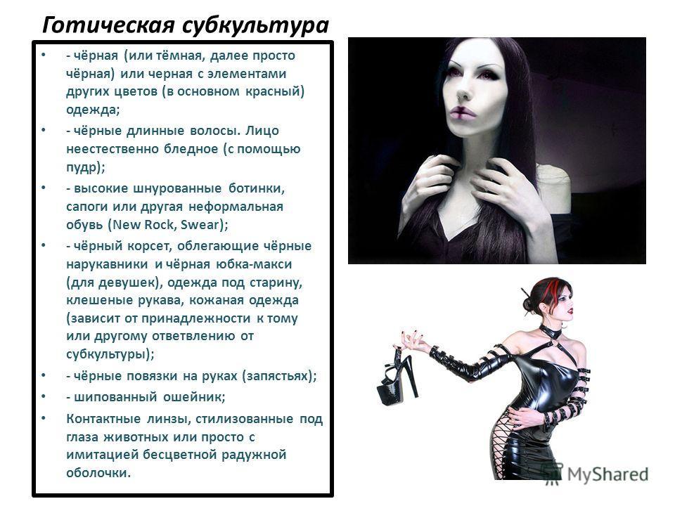 Готическая субкультура - чёрная (или тёмная, далее просто чёрная) или черная с элементами других цветов (в основном красный) одежда; - чёрные длинные волосы. Лицо неестественно бледное (с помощью пудр); - высокие шнурованные ботинки, сапоги или друга