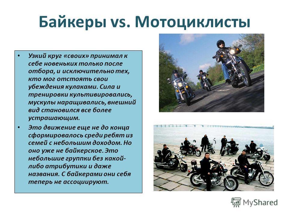 Байкеры vs. Мотоциклисты Узкий круг «своих» принимал к себе новеньких только после отбора, и исключительно тех, кто мог отстоять свои убеждения кулаками. Сила и тренировки культивировались, мускулы наращивались, внешний вид становился все более устра
