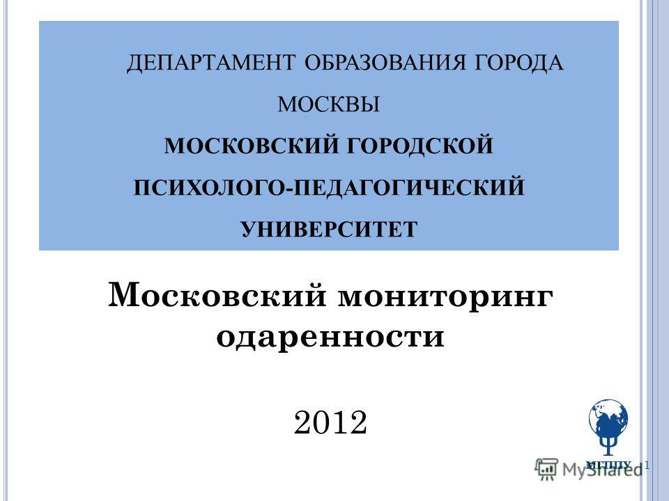 ДЕПАРТАМЕНТ ОБРАЗОВАНИЯ ГОРОДА МОСКВЫ МОСКОВСКИЙ ГОРОДСКОЙ ПСИХОЛОГО-ПЕДАГОГИЧЕСКИЙ УНИВЕРСИТЕТ Московский мониторинг одаренности 2012 1