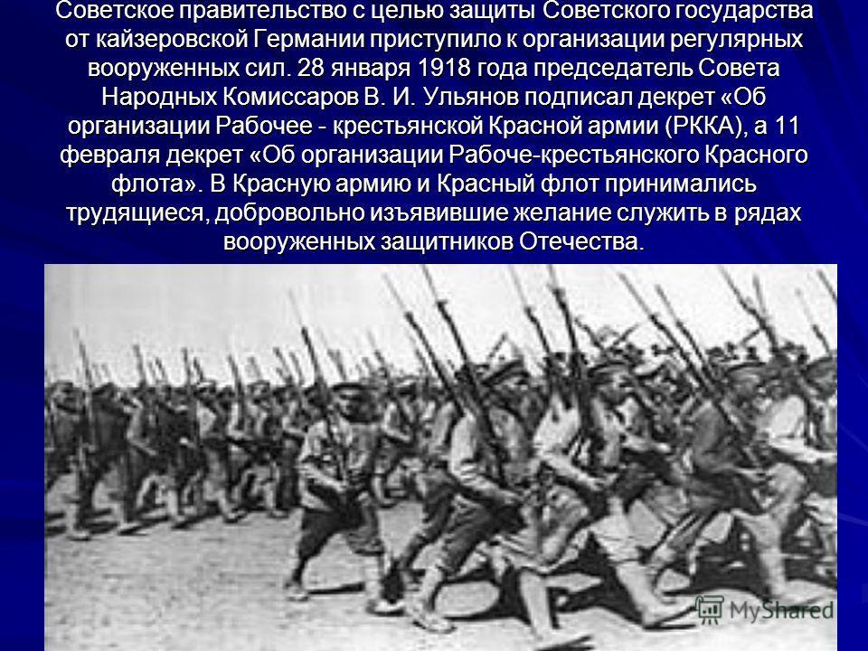 Советское правительство с целью защиты Советского государства от кайзеровской Германии приступило к организации регулярных вооруженных сил. 28 января 1918 года председатель Совета Народных Комиссаров В. И. Ульянов подписал декрет «Об организации Рабо