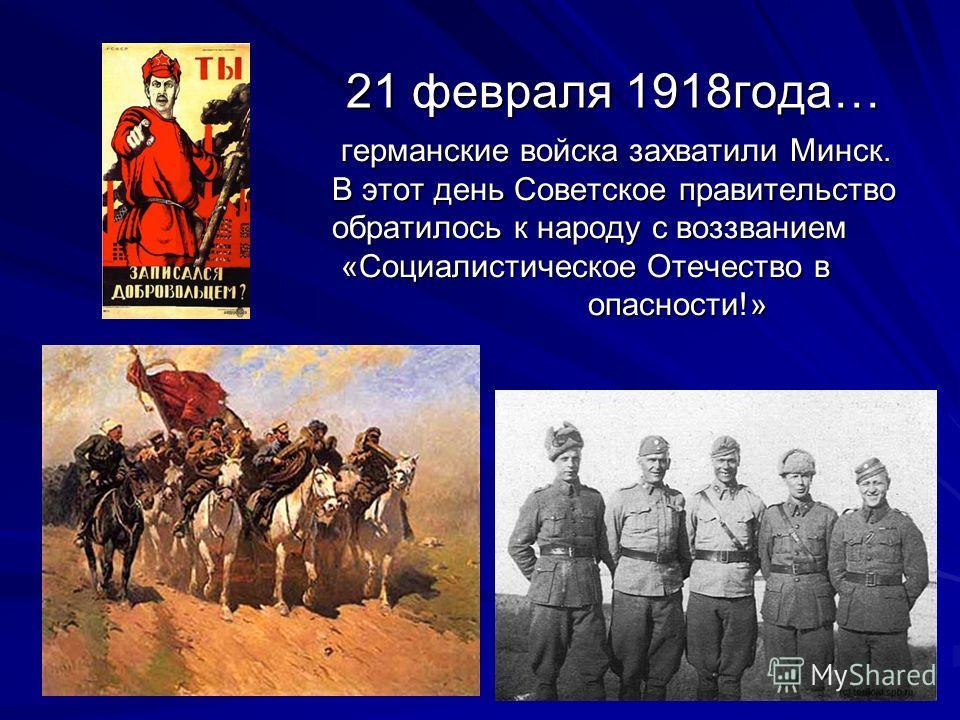 21 февраля 1918года… 21 февраля 1918года… германские войска захватили Минск. германские войска захватили Минск. В этот день Советское правительство В этот день Советское правительство обратилось к народу с воззванием обратилось к народу с воззванием