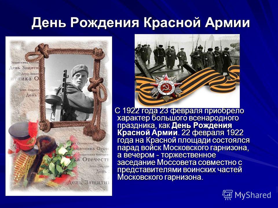 День Рождения Красной Армии День Рождения Красной Армии С 1922 года 23 февраля приобрело характер большого всенародного праздника, как День Рождения Красной Армии. 22 февраля 1922 года на Красной площади состоялся парад войск Московского гарнизона, а