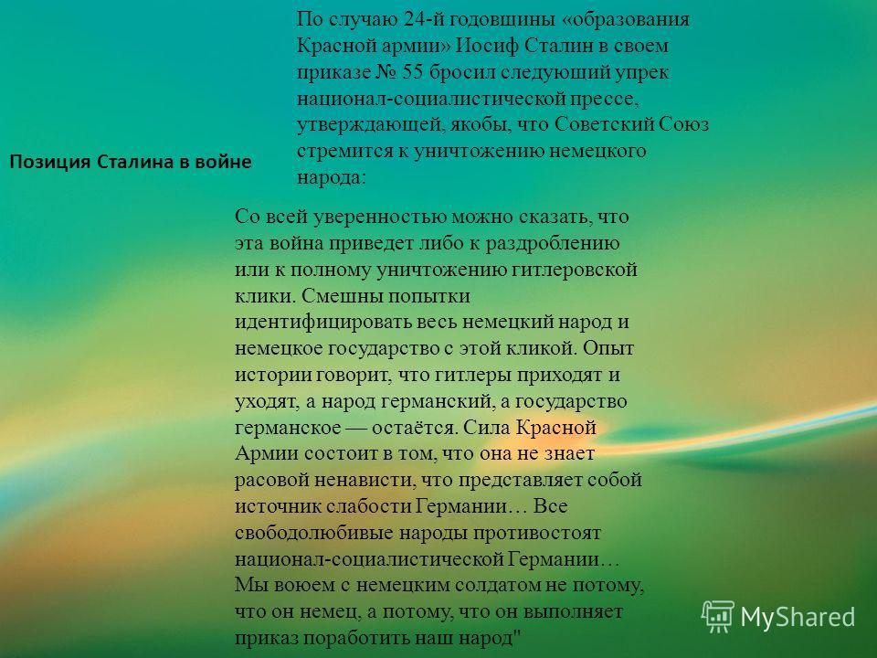 Позиция Сталина в войне По случаю 24-й годовщины «образования Красной армии» Иосиф Сталин в своем приказе 55 бросил следующий упрек национал-социалистической прессе, утверждающей, якобы, что Советский Союз стремится к уничтожению немецкого народа: Со