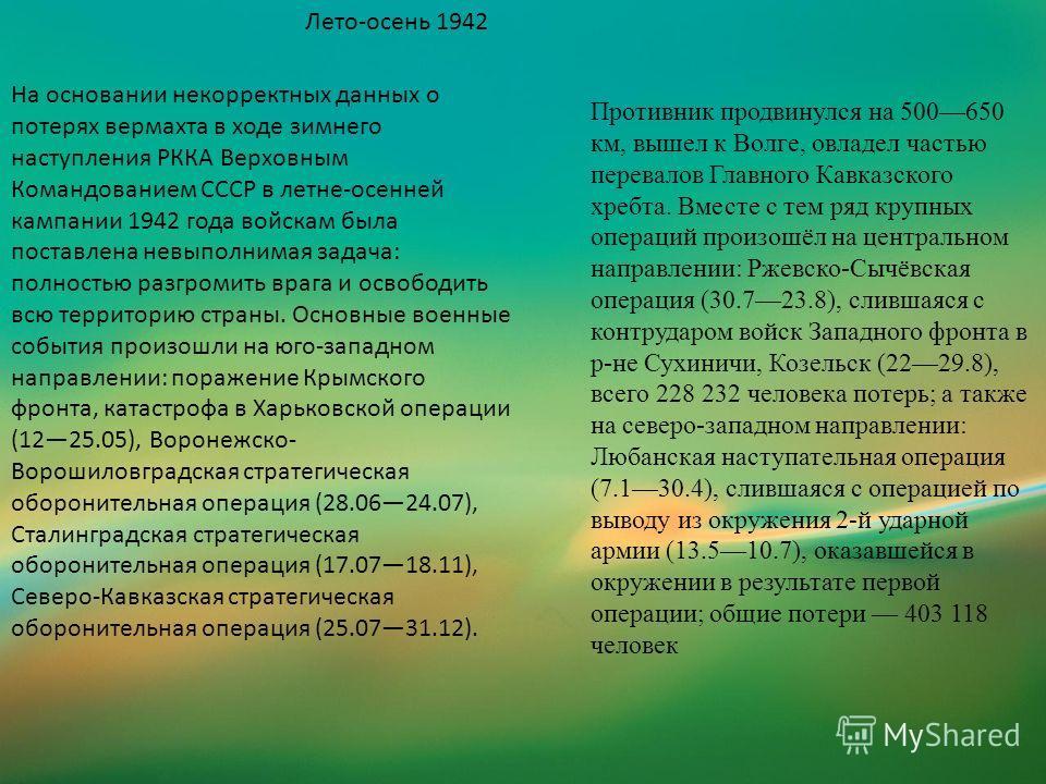Лето-осень 1942 На основании некорректных данных о потерях вермахта в ходе зимнего наступления РККА Верховным Командованием СССР в летне-осенней кампании 1942 года войскам была поставлена невыполнимая задача: полностью разгромить врага и освободить в