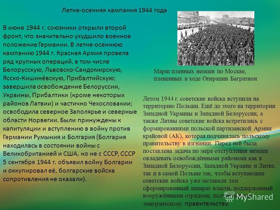 Летне-осенняя кампания 1944 года В июне 1944 г. союзники открыли второй фронт, что значительно ухудшило военное положение Германии. В летне-осеннюю кампанию 1944 г. Красная Армия провела ряд крупных операций, в том числе Белорусскую, Львовско-Сандоми