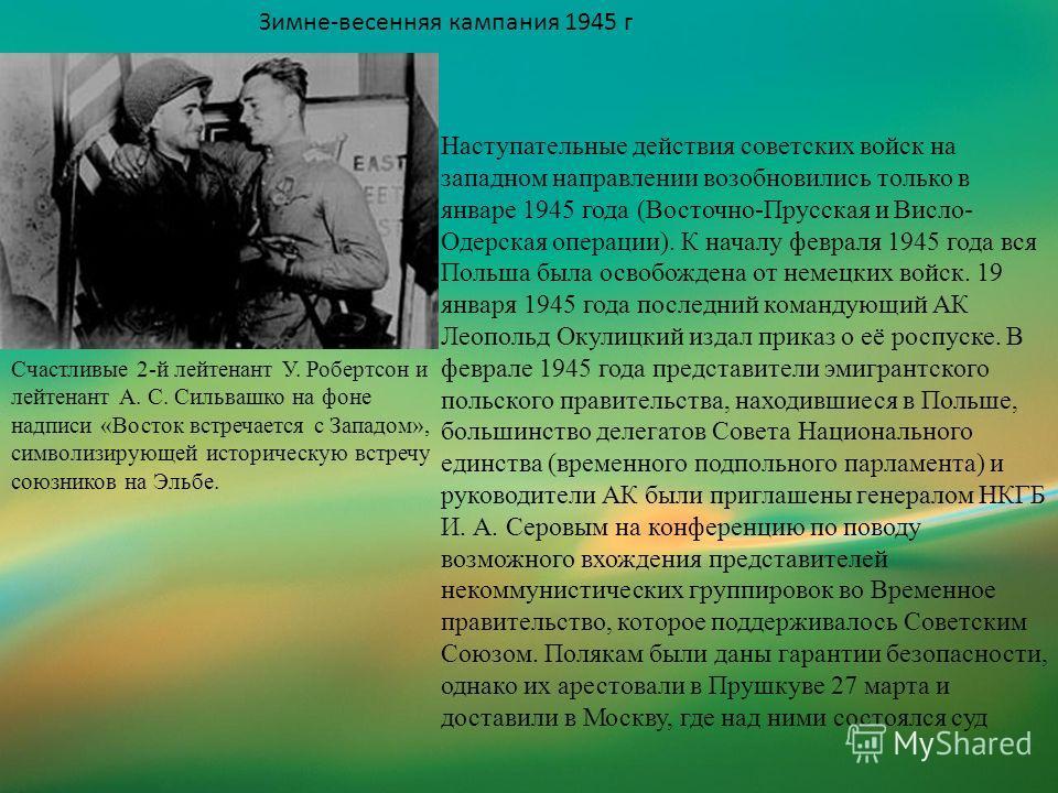 Зимне-весенняя кампания 1945 г Счастливые 2-й лейтенант У. Робертсон и лейтенант А. С. Сильвашко на фоне надписи «Восток встречается с Западом», символизирующей историческую встречу союзников на Эльбе. Наступательные действия советских войск на запад