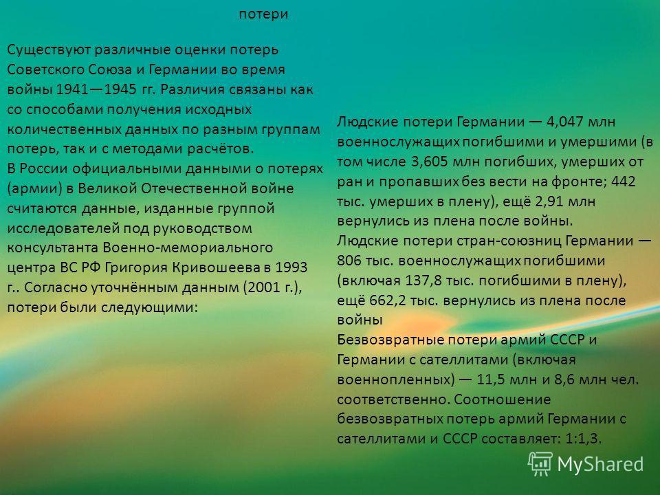 потери Существуют различные оценки потерь Советского Союза и Германии во время войны 19411945 гг. Различия связаны как со способами получения исходных количественных данных по разным группам потерь, так и с методами расчётов. В России официальными да