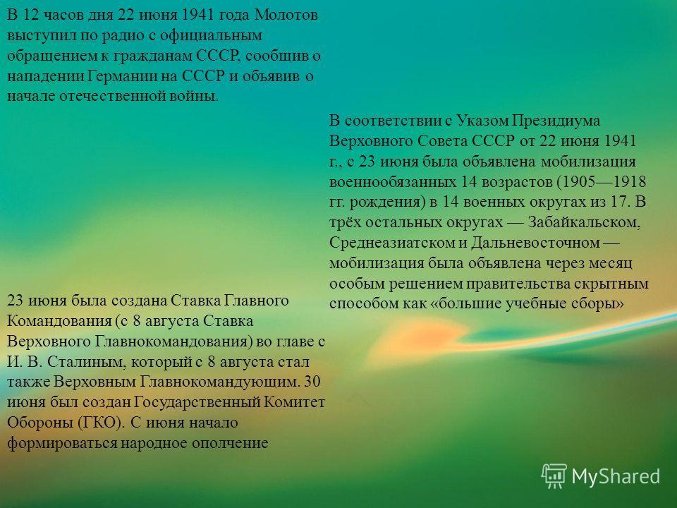 В 12 часов дня 22 июня 1941 года Молотов выступил по радио с официальным обращением к гражданам СССР, сообщив о нападении Германии на СССР и объявив о начале отечественной войны. В соответствии с Указом Президиума Верховного Совета СССР от 22 июня 19