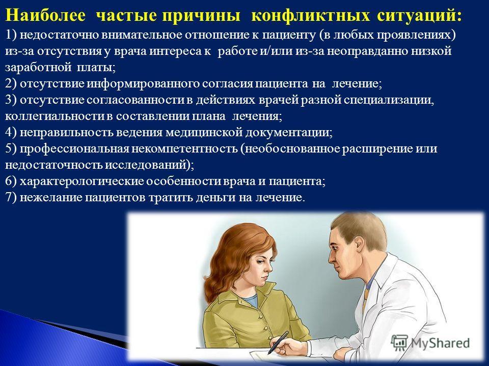 Наиболее частые причины конфликтных ситуаций: 1) недостаточно внимательное отношение к пациенту (в любых проявлениях) из-за отсутствия у врача интереса к работе и/или из-за неоправданно низкой заработной платы; 2) отсутствие информированного согласия