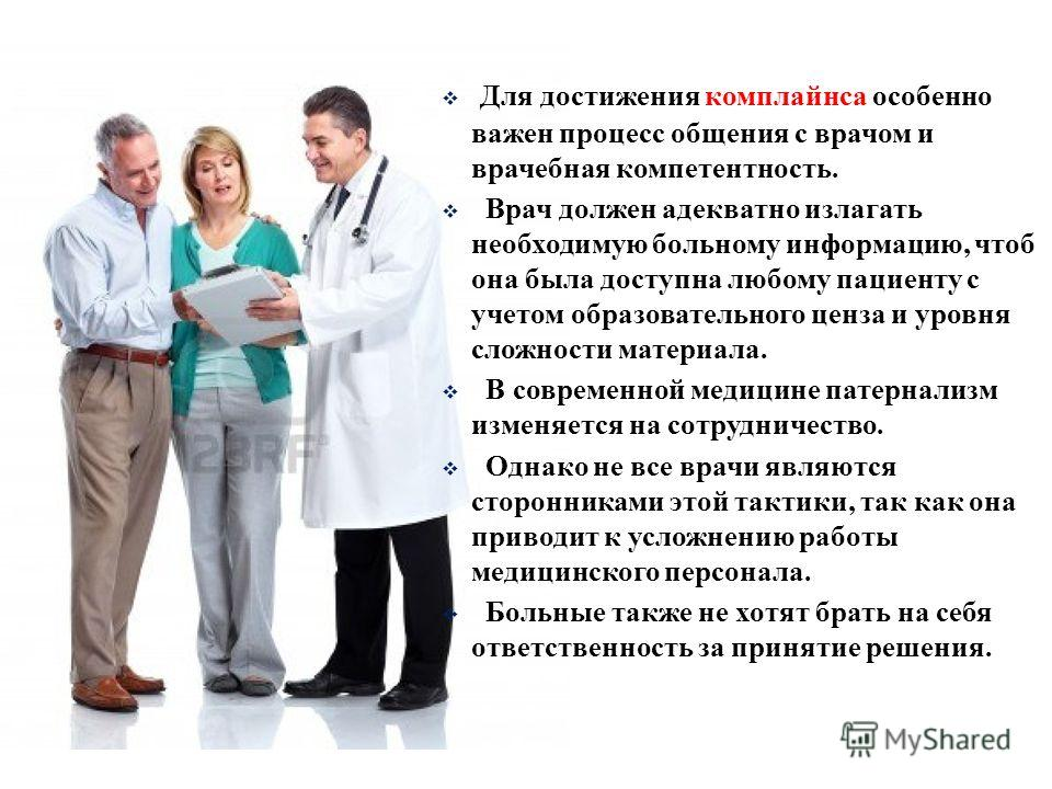 Для достижения комплайнса особенно важен процесс общения с врачом и врачебная компетентность. Врач должен адекватно излагать необходимую больному информацию, чтоб она была доступна любому пациенту с учетом образовательного ценза и уровня сложности ма
