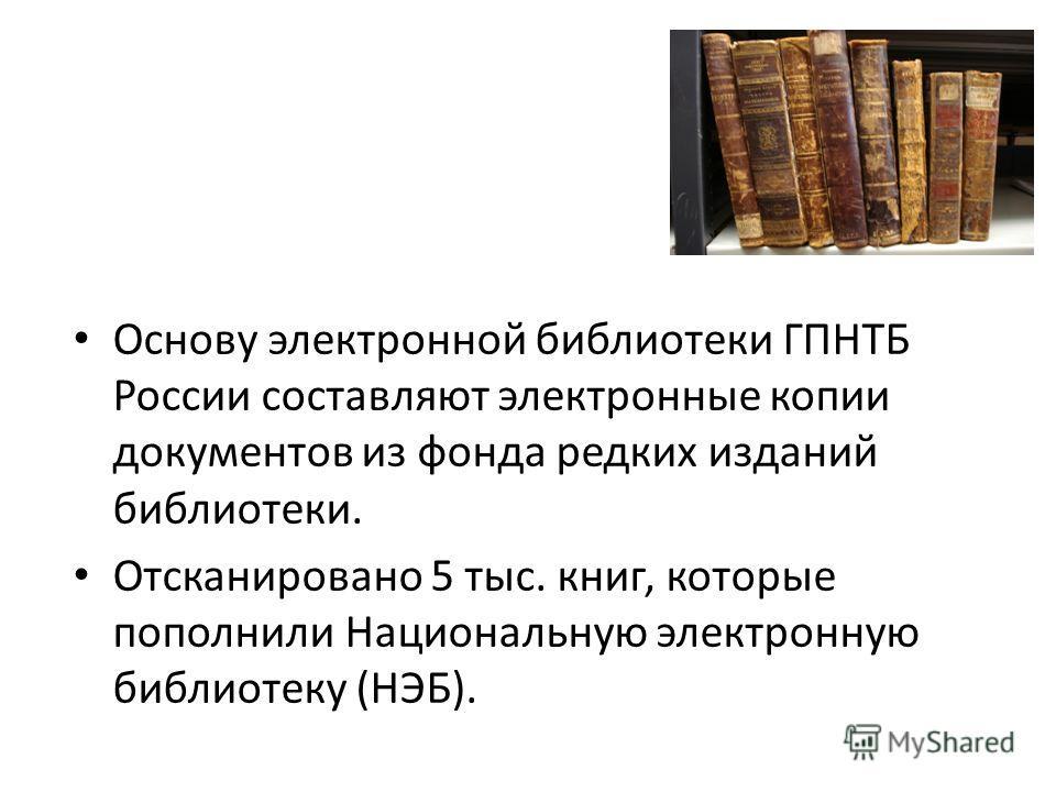 Основу электронной библиотеки ГПНТБ России составляют электронные копии документов из фонда редких изданий библиотеки. Отсканировано 5 тыс. книг, которые пополнили Национальную электронную библиотеку (НЭБ).