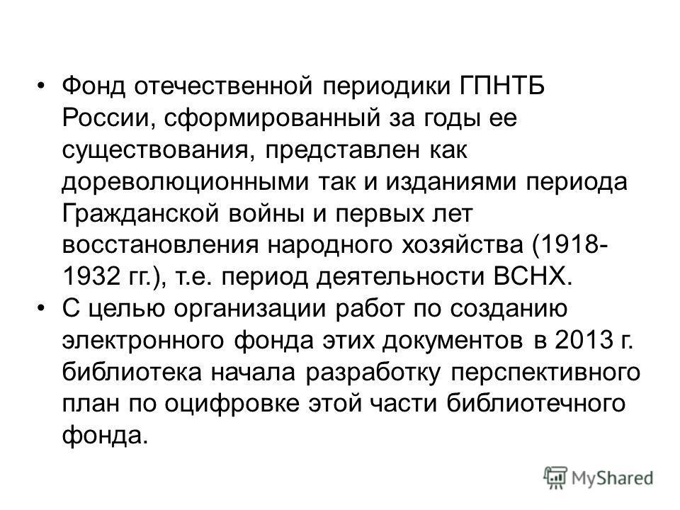 Фонд отечественной периодики ГПНТБ России, сформированный за годы ее существования, представлен как дореволюционными так и изданиями периода Гражданской войны и первых лет восстановления народного хозяйства (1918- 1932 гг.), т.е. период деятельности