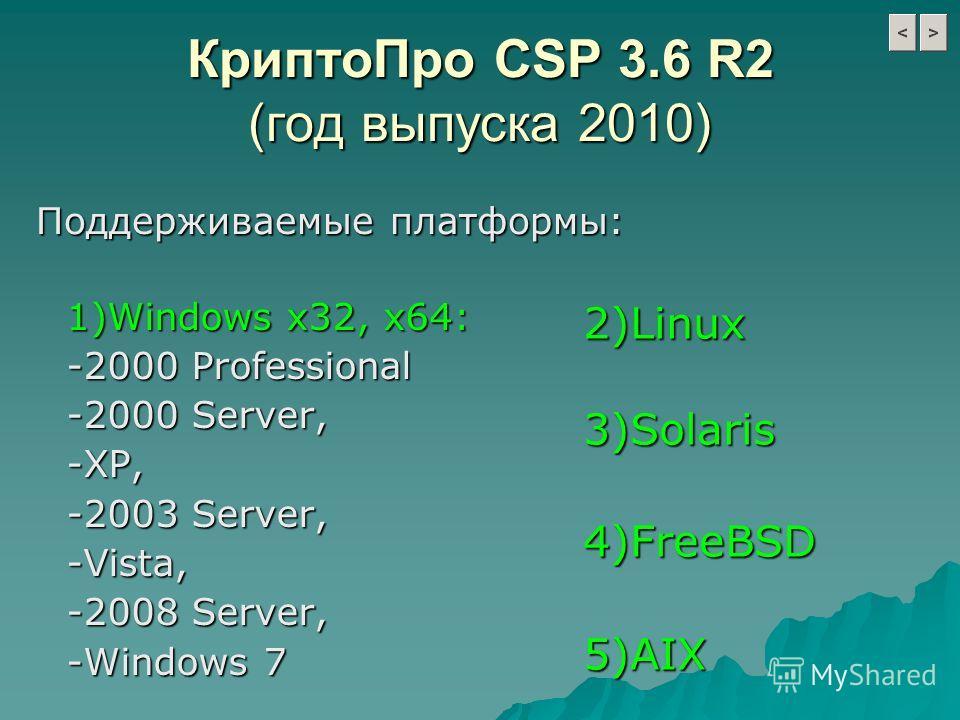 КриптоПро CSP 3.6 R2 (год выпуска 2010) 1)Windows х32, х64: -2000 Professional -2000 Server, -XP, -2003 Server, -Vista, -2008 Server, -Windows 7 Поддерживаемые платформы: Поддерживаемые платформы: 2)Linux3)Solaris4)FreeBSD5)AIX