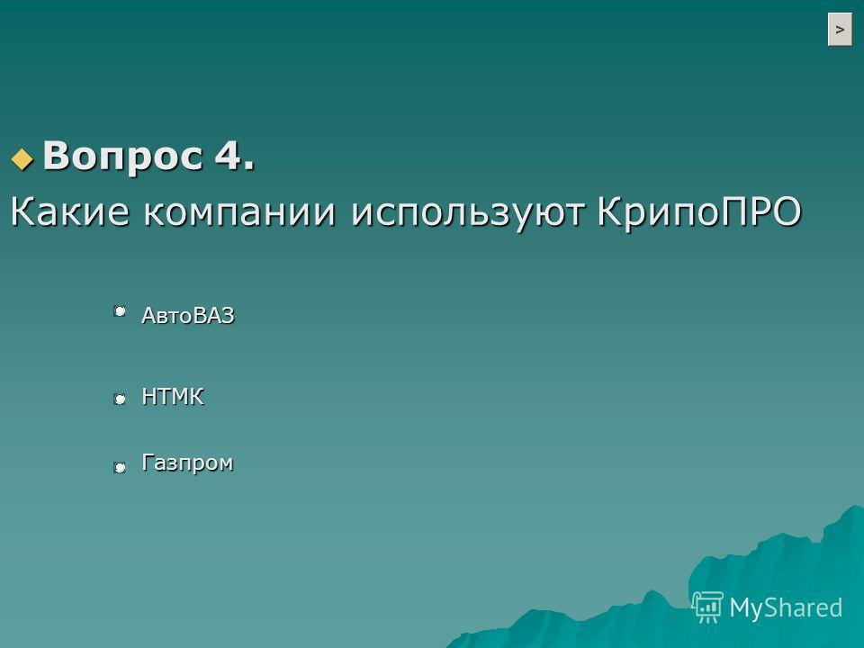 Вопрос 4. Вопрос 4. Какие компании используют КрипоПРО АвтоВАЗ НТМК Газпром